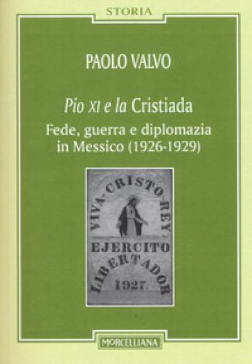 Pio XI e la Cristiada. Fede, guerra e diplomazia in Messico (1926-1929) - Paolo Valvo |