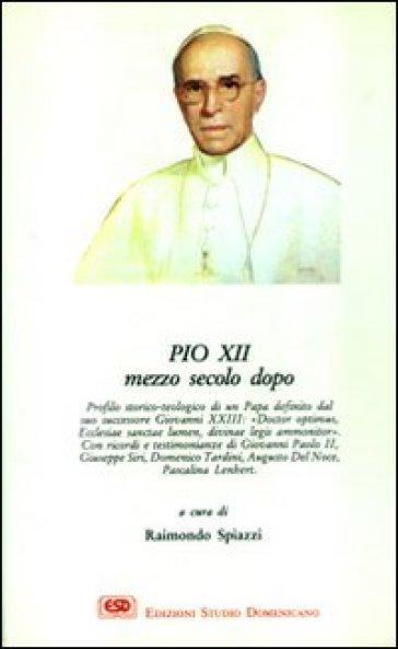 Pio XII mezzo secolo dopo - Raimondo Spiazzi |