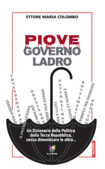 Piove, governo ladro. Un dizionario della politica della Terza Repubblica, senza dimenticare le altre... - Ettore Maria Colombo |