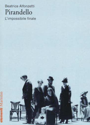 Pirandello. L'impossibile finale - Beatrice Alfonzetti |