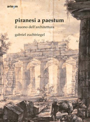 Piranesi a Paestum. Il suono dell'architettura - Gabriel Zuchtriegel | Thecosgala.com