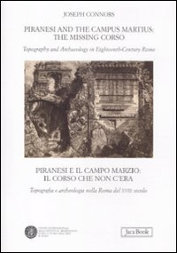 Piranesi and the Campus Martius: the missing Corso. Topography and arcaheology in eighteenth-century Rome. Ediz. italiana e inglese