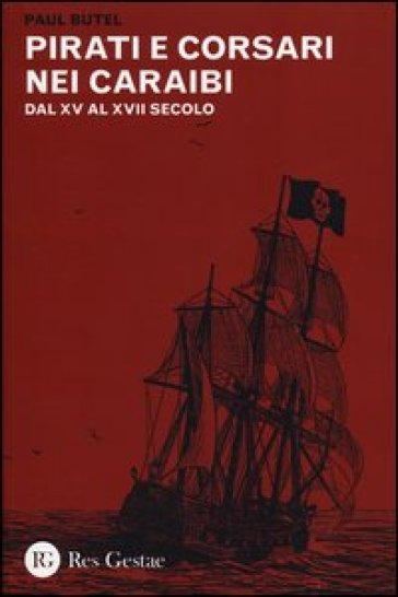 Pirati e corsari nei Caraibi. Dal XV al XVII secolo - Paul Butel |