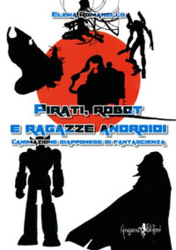Pirati, robot e ragazze androidi. L'animazione giapponese di fantascienza - Elena Romanello |