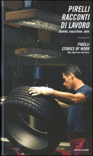 Pirelli. Racconti di lavoro. Uomini, macchine, idee. Pirelli. Stories of work. Men, machines and ideas