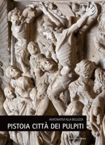 Pistoia città dei pulpiti. Avvicinatevi alla bellezza. Ediz. italiana e inglese - N. Begliomini | Thecosgala.com