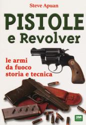 Pistole e revolver. Le armi da fuoco storia e tecnica