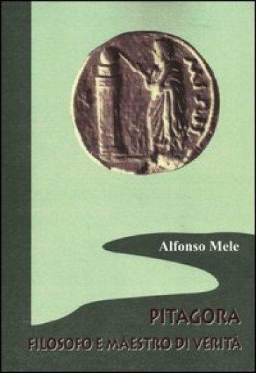 Pitagora filosofo e maestro di verità - Alfonso Mele |