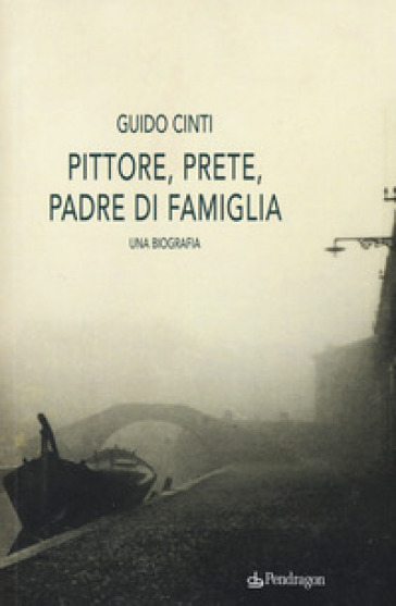Pittore, prete, padre di famiglia. Una biografia - Guido Cinti  