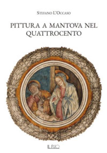 Pittura a Mantova nel Quattrocento. Ediz. illustrata - Stefano L'Occaso |