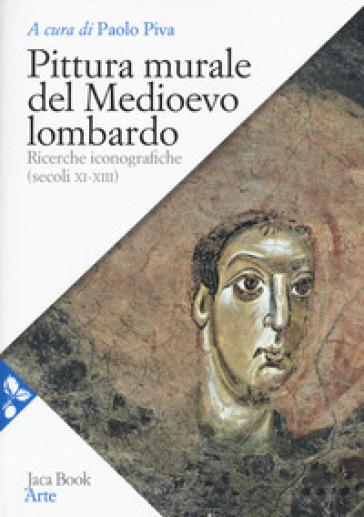 Pittura murale del Medioevo lombardo. Ricerche iconografiche (Secoli XI-XIII) - P. Piva  