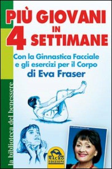 Più giovani in 4 settimane. Con la ginnastica facciale e gli esercizi per il corpo di Eva Fraser - Eva Fraser |