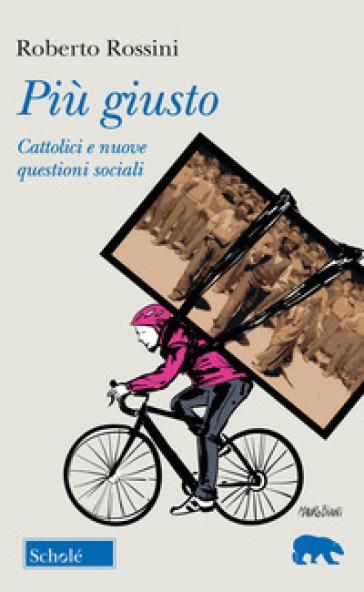 Più giusto. Cattolici e nuove questioni sociali - Roberto Rossini pdf epub