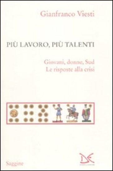 Più lavoro, più talenti. Giovani, donne, Sud. Le risposte alla crisi - Gianfranco Viesti |