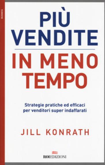 Più vendite in meno tempo. Strategie pratiche ed efficaci per venditori super indaffarati - Jill KONRATH   Thecosgala.com