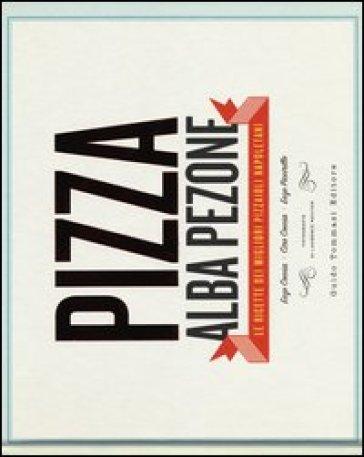 Pizza. Le ricette dei migliori pizzaioli napoletani: Enzo Coccia, CiroCoccia, Enzo Piccirillo - Alba Pezone | Jonathanterrington.com