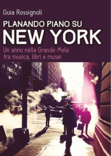 Planando piano su New York. Un anno nella Grande Mela tra musica, libri e musei - Guia Rossignoli  