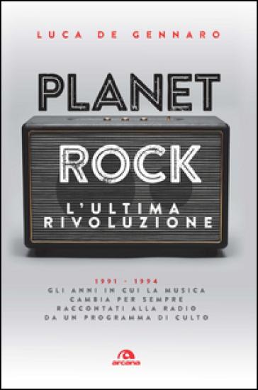 Planet rock. L'ultima rivoluzione. 1991-1994. Gli anni il cui il rock cambiava per l'ultima volta, raccontati da un programma alla radio - Luca De Gennaro |