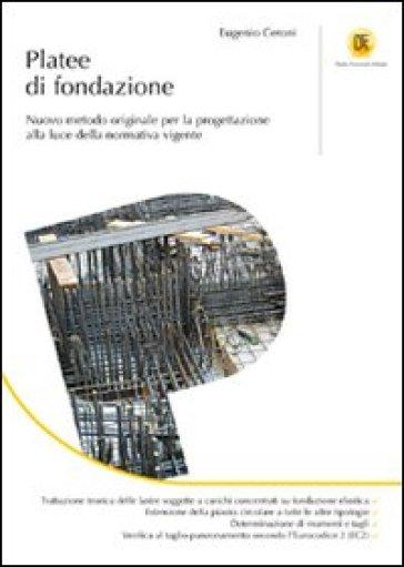 Platee di fondazione. Nuovo metodo originale per la progettazione alla luce della normativa vigente - Eugenio Ceroni |
