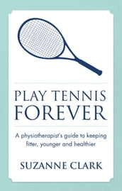 Play Tennis Forever: A Physiotherapist s Guide To Keeping Fitter, Younger And Healthier