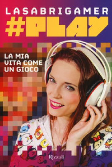 #Play. La mia vita come un gioco - LaSabrigamer | Ericsfund.org