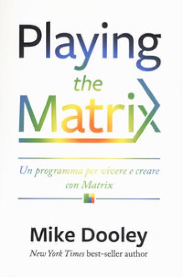 Playing the Matrix. Un programma per vivere e creare con Matrix - Mike Dooley |