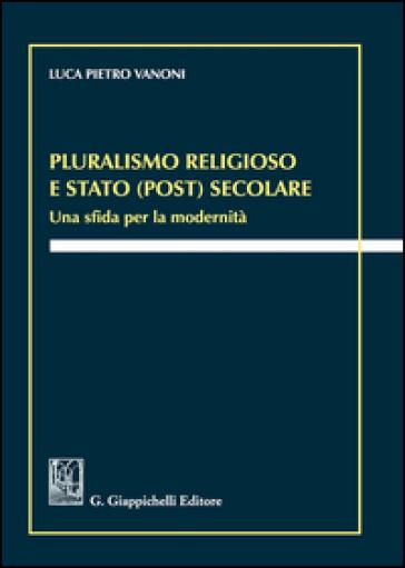 Pluralismo religioso e Stato (post) secolare. Una sfida per la modernità - Luca Pietro Vanoni | Jonathanterrington.com