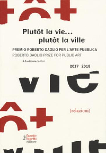 Plutot la vie... plutot la ville. Premio Roberto Daolio per l'arte pubblica-Roberto Daolio prize for public art 2017-2018. Ediz. illustrata
