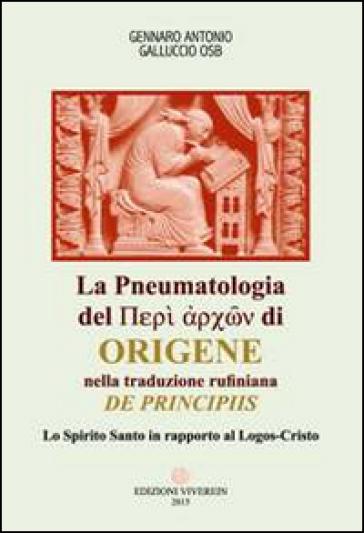 La Pneumatologia del «Peri archon» di Origene nella traduzione rufiniana «De principis». Lo Spirito Santo in rapporto al Logos-Cristo - Gennaro Antonio Galluccio |