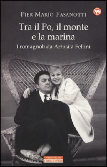 Tra il Po, il monte e la marina. I romagnoli da Artusi a Fellini - Pier Mario Fasanotti | Rochesterscifianimecon.com