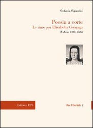 Poesia a corte. Le rime per Elisabetta Gonzaga (Urbino 1488-1526) - Stefania Signorini | Kritjur.org