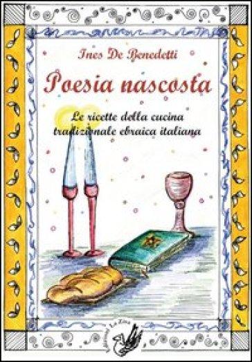 Poesia nascosta. Le ricette della cucina tradizionale ebraica italiana - Ines De Benedetti |