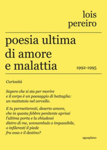 Poesia ultima di amore e malattia. 1992-1995. Testo in lingua gallega a fronte - LOIS PEREIRO |