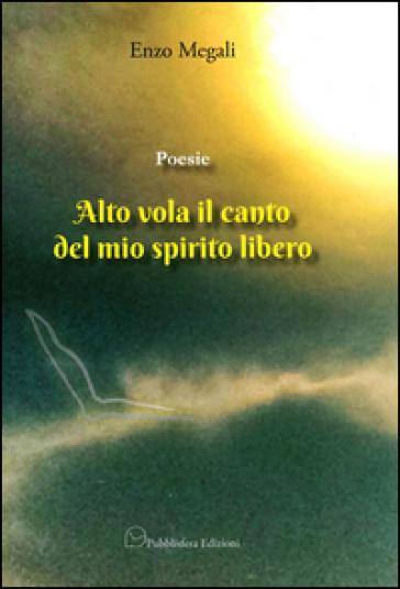Poesie. Alto vola il canto del mio spirito libero - Enzo Megali  