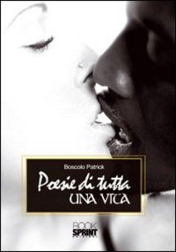 Poesie di tutta una vita - Patrick Boscolo  