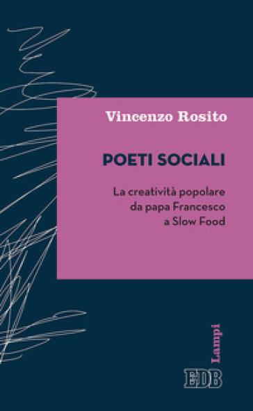 Poeti sociali. La creatività popolare da papa Francesco a Slow Food - Vincenzo Rosito |