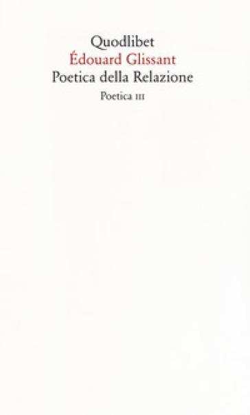 Poetica della relazione. Poetica III - Édouard Glissant |