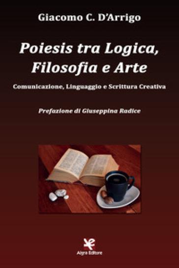 Poiesis tra logica, filosofia e arte. Comunicazione, linguaggio e scrittura creativa - Giacomo C. D'Arrigo | Rochesterscifianimecon.com