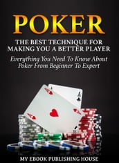 Poker: The Best Techniques For Making You A Better Player. Everything You Need To Know About Poker From Beginner To Expert (Ultimiate Poker Book)