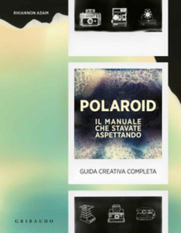 Polaroid. Il manuale che stavate aspettando. Guida creativa completa - Adam Rhiannon   Thecosgala.com