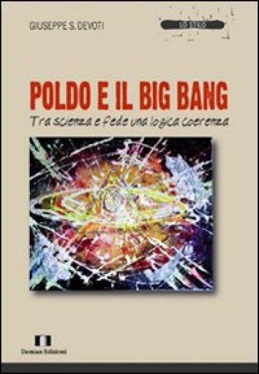 Poldo e il big bang. Tra scienza e fede una logica coerenza - Giuseppe Sebastiano Devoti  
