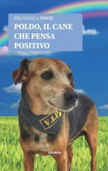 Poldo, il cane che pensa positivo - Francesca Fonti |