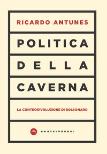 Politica della caverna. La controrivoluzione di Bolsonaro - Ricardo Antunes |