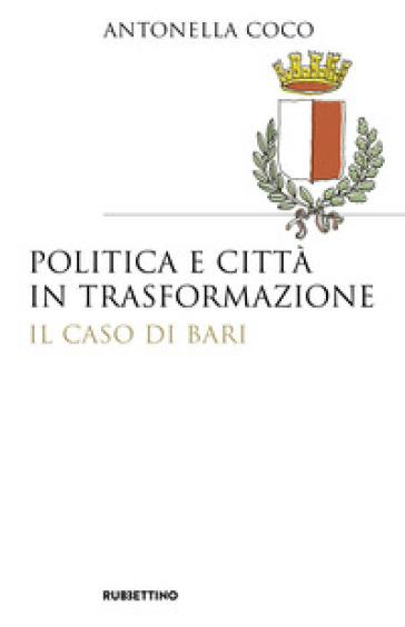 Politica e città in trasformazione. Il caso di Bari - Antonella Coco |