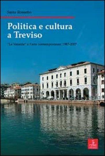 Politica e cultura a Treviso. «Le Venezie» e l'arte contemporanea 1987-2007 - Sante Rossetto |