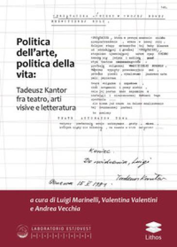 Politica dell'arte, politica della vita: Tadeusz Kantor fra teatro, arti visive e letteratura - L. Marinelli | Rochesterscifianimecon.com