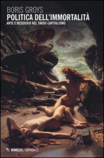 Politica dell'immortalità. Arte e desiderio nel tardo capitalismo - Boris Groys | Thecosgala.com