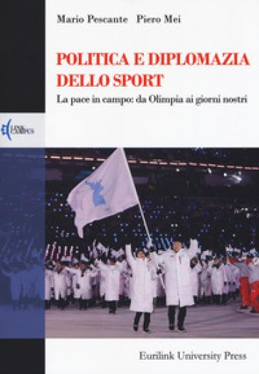 Politica e diplomazia dello sport. La pace in campo: da Olimpia ai giorni nostri - Mario Pescante |
