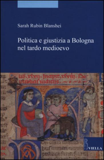 Politica e giustizia a Bologna nel tardo Medioevo - Sarah Rubin Blanshei | Rochesterscifianimecon.com
