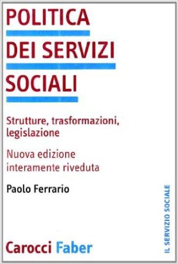 Politica dei servizi sociali. Strutture, trasformazioni, legislazione - Paolo Ferrario | Kritjur.org